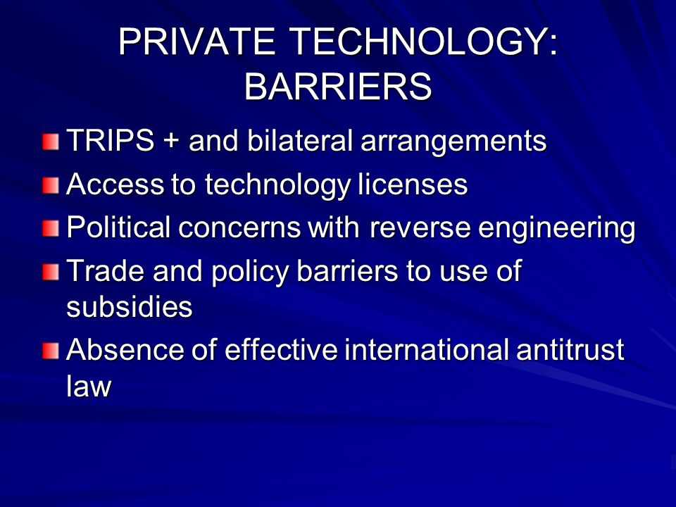 PRIVATE TECHNOLOGY: BARRIERS TRIPS + and bilateral arrangements Access to technology licenses Political concerns with reverse engineering Trade and policy barriers to use of subsidies Absence of effective international antitrust law