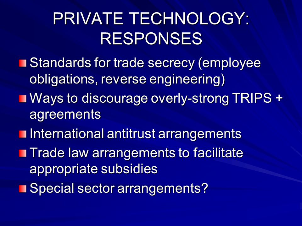 PRIVATE TECHNOLOGY: RESPONSES Standards for trade secrecy (employee obligations, reverse engineering) Ways to discourage overly-strong TRIPS + agreements International antitrust arrangements Trade law arrangements to facilitate appropriate subsidies Special sector arrangements