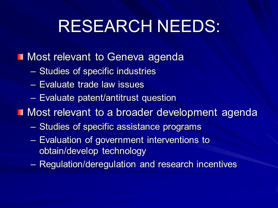 RESEARCH NEEDS: Most relevant to Geneva agenda –Studies of specific industries –Evaluate trade law issues –Evaluate patent/antitrust question Most relevant to a broader development agenda –Studies of specific assistance programs –Evaluation of government interventions to obtain/develop technology –Regulation/deregulation and research incentives