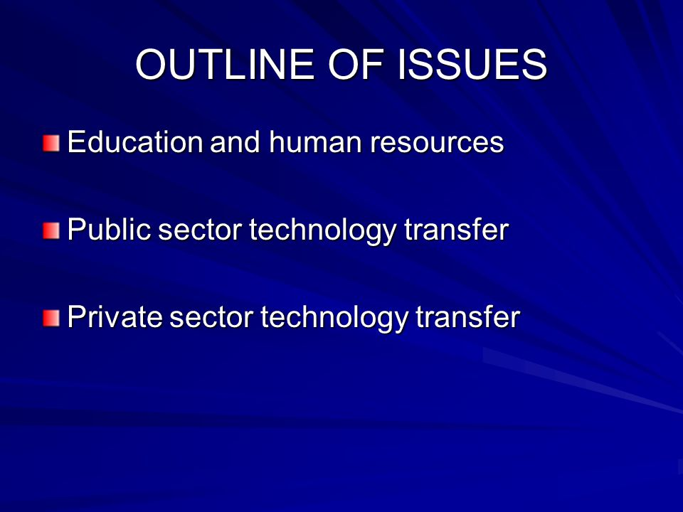 OUTLINE OF ISSUES Education and human resources Public sector technology transfer Private sector technology transfer
