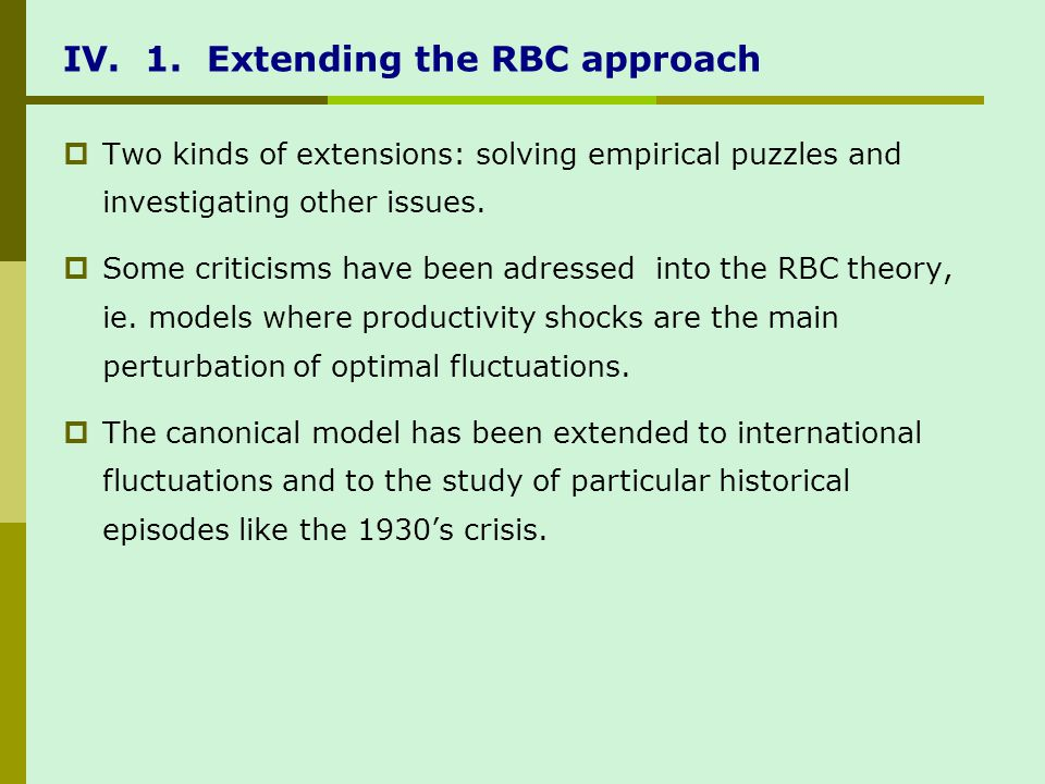 IV. 1. Extending the RBC approach Two kinds of extensions: solving empirical puzzles and investigating other issues. Some criticisms have been adresse