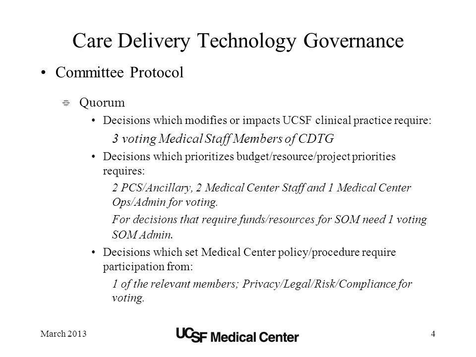 March 20134 Care Delivery Technology Governance Committee Protocol Quorum Decisions which modifies or impacts UCSF clinical practice require: 3 voting Medical Staff Members of CDTG Decisions which prioritizes budget/resource/project priorities requires: 2 PCS/Ancillary, 2 Medical Center Staff and 1 Medical Center Ops/Admin for voting.