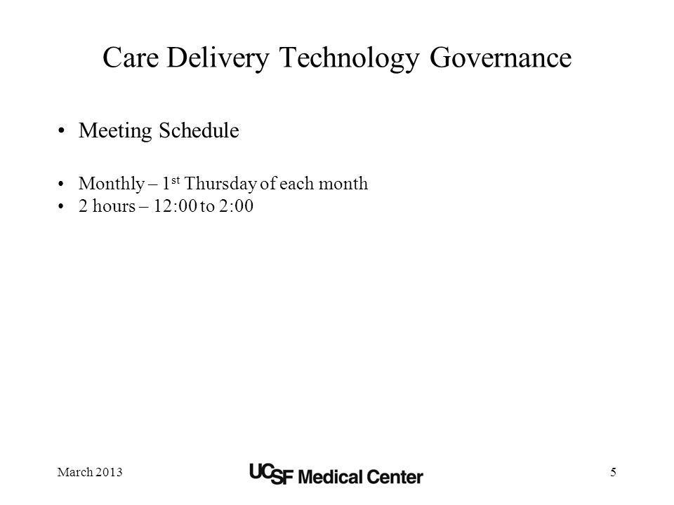 March 20135 Care Delivery Technology Governance Meeting Schedule Monthly – 1 st Thursday of each month 2 hours – 12:00 to 2:00