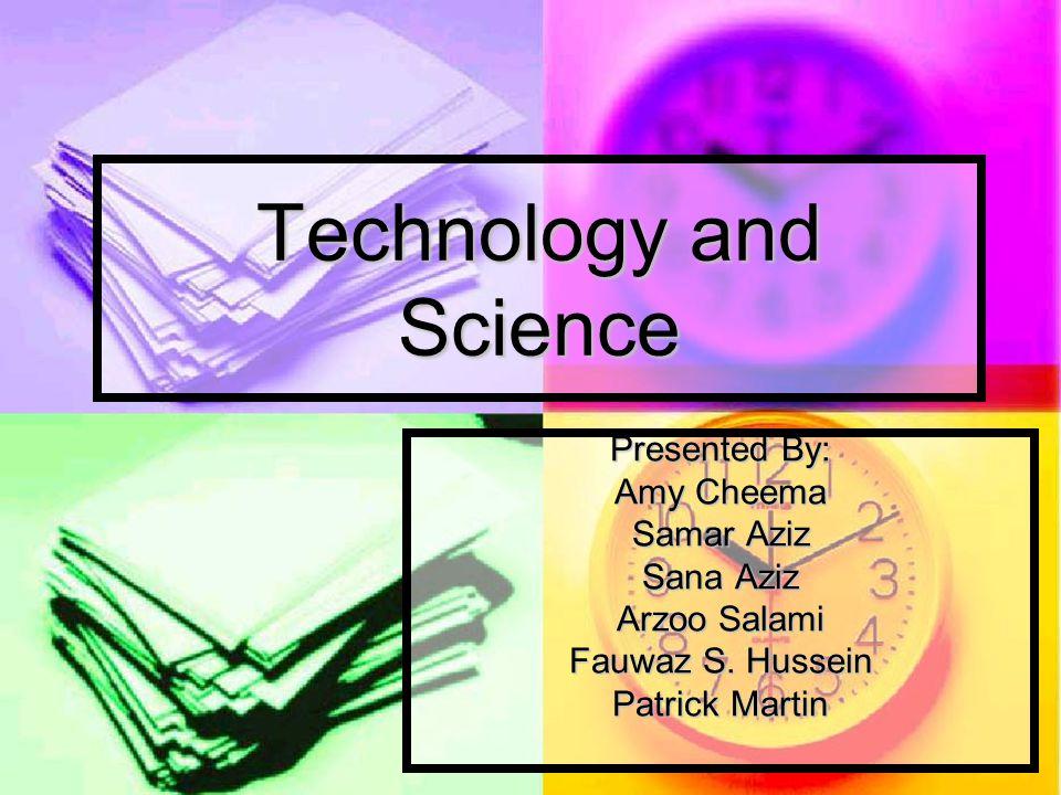 Technology and Science Presented By: Amy Cheema Samar Aziz Sana Aziz Arzoo Salami Fauwaz S.