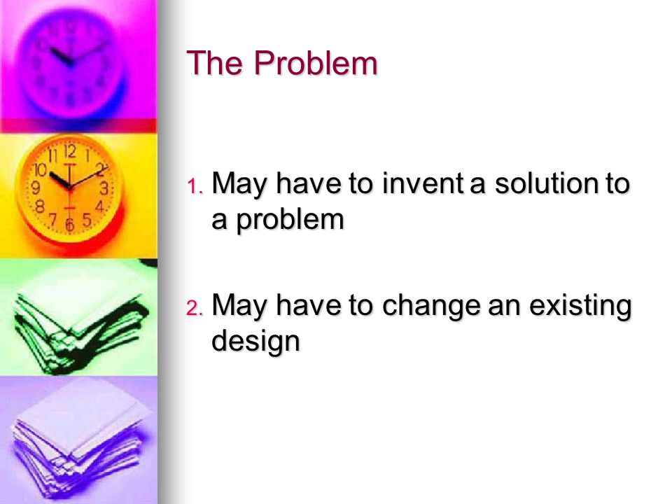 The Problem 1. May have to invent a solution to a problem 2. May have to change an existing design
