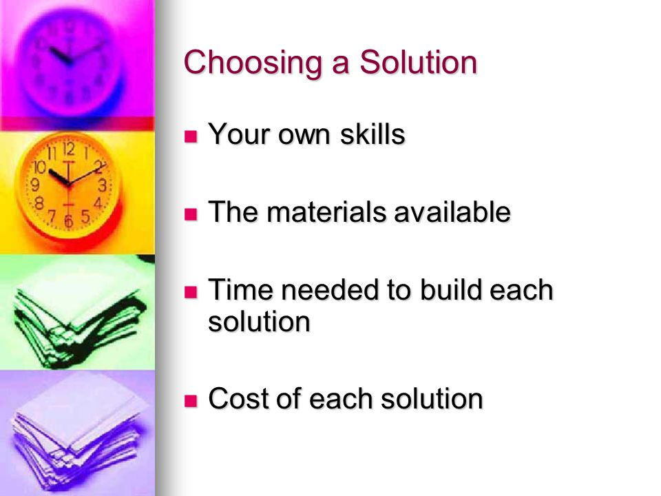 Choosing a Solution Your own skills Your own skills The materials available The materials available Time needed to build each solution Time needed to build each solution Cost of each solution Cost of each solution