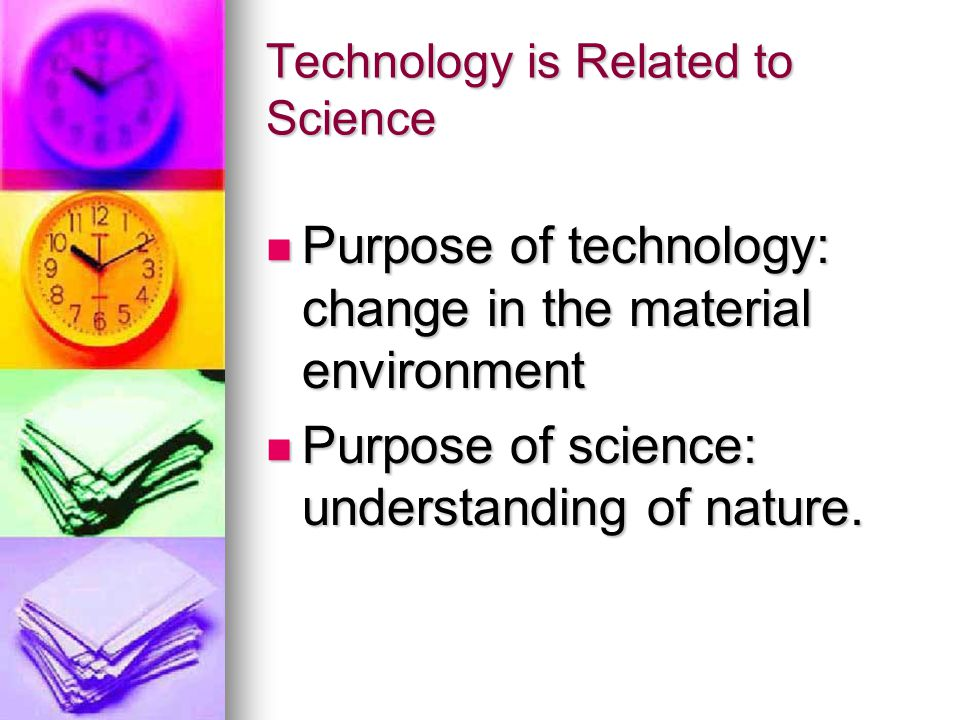 Technology is Related to Science Purpose of technology: change in the material environment Purpose of technology: change in the material environment Purpose of science: understanding of nature.