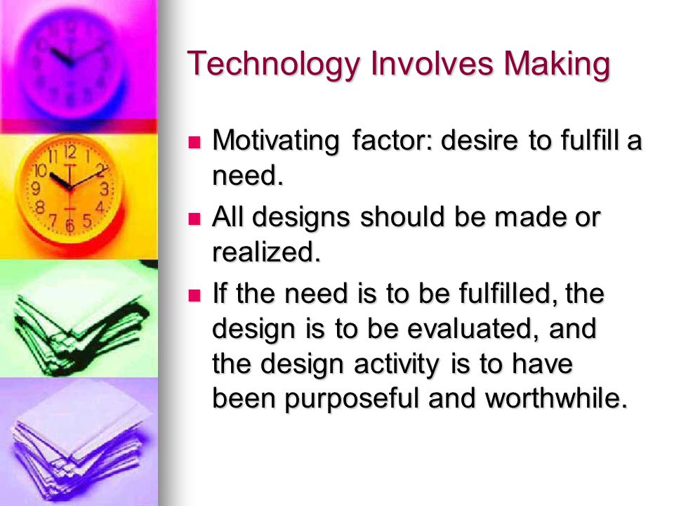 Technology Involves Making Motivating factor: desire to fulfill a need.
