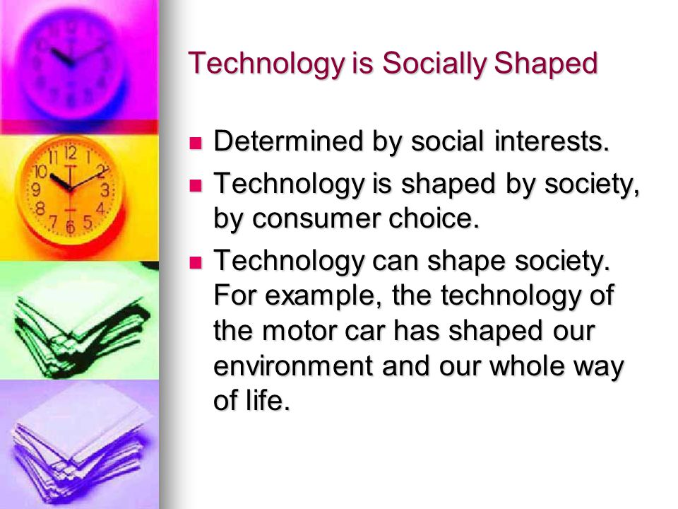 Technology is Socially Shaped Determined by social interests.