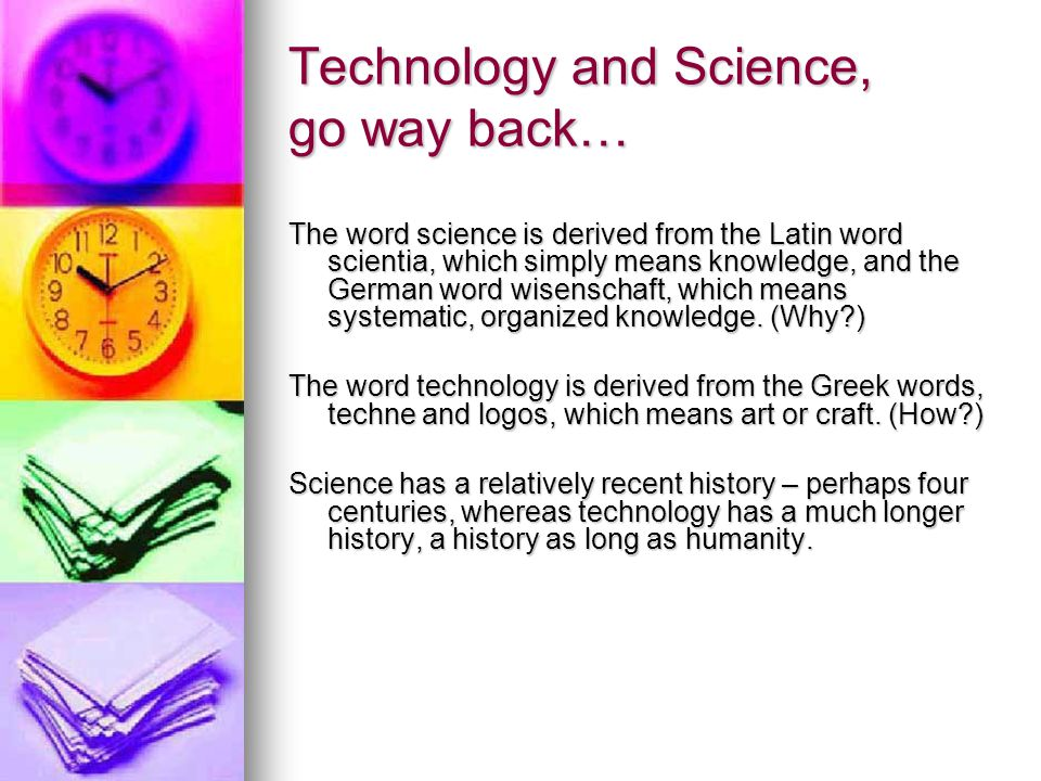 Technology and Science, go way back… The word science is derived from the Latin word scientia, which simply means knowledge, and the German word wisenschaft, which means systematic, organized knowledge.