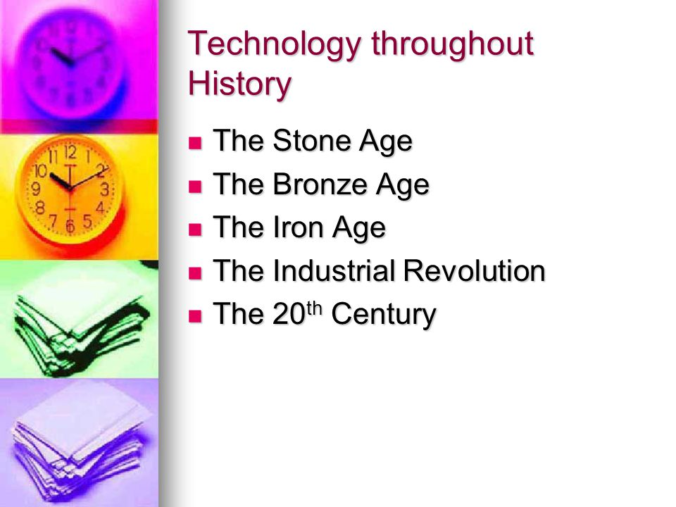 Technology throughout History The Stone Age The Stone Age The Bronze Age The Bronze Age The Iron Age The Iron Age The Industrial Revolution The Industrial Revolution The 20 th Century The 20 th Century