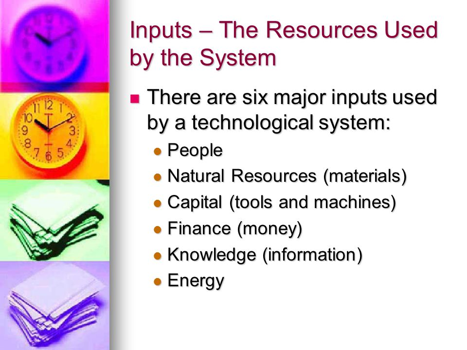 Inputs – The Resources Used by the System There are six major inputs used by a technological system: There are six major inputs used by a technological system: People People Natural Resources (materials) Natural Resources (materials) Capital (tools and machines) Capital (tools and machines) Finance (money) Finance (money) Knowledge (information) Knowledge (information) Energy Energy