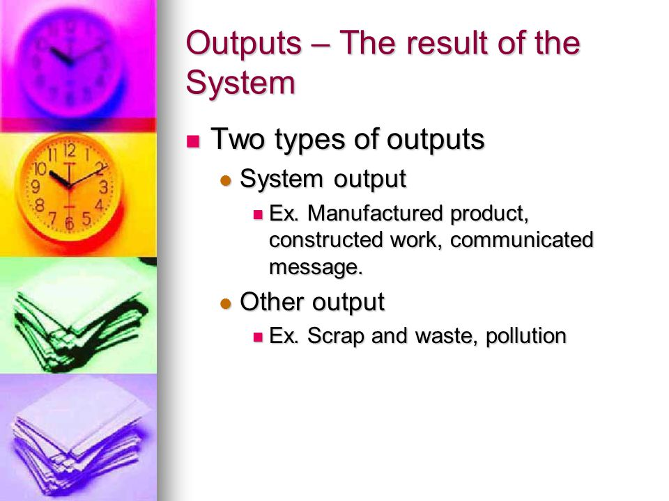Outputs – The result of the System Two types of outputs Two types of outputs System output System output Ex.