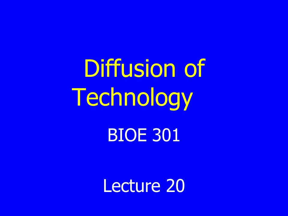 Diffusion of Technology BIOE 301 Lecture 20