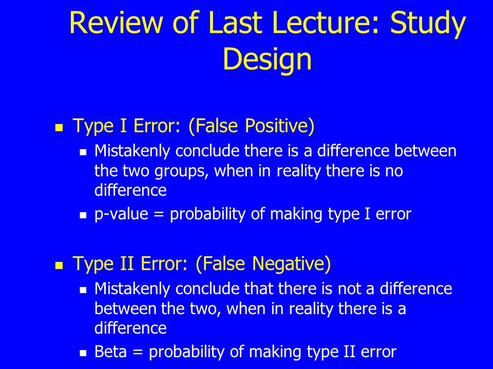 Review of Last Lecture: Study Design Type I Error: (False Positive) Mistakenly conclude there is a difference between the two groups, when in reality
