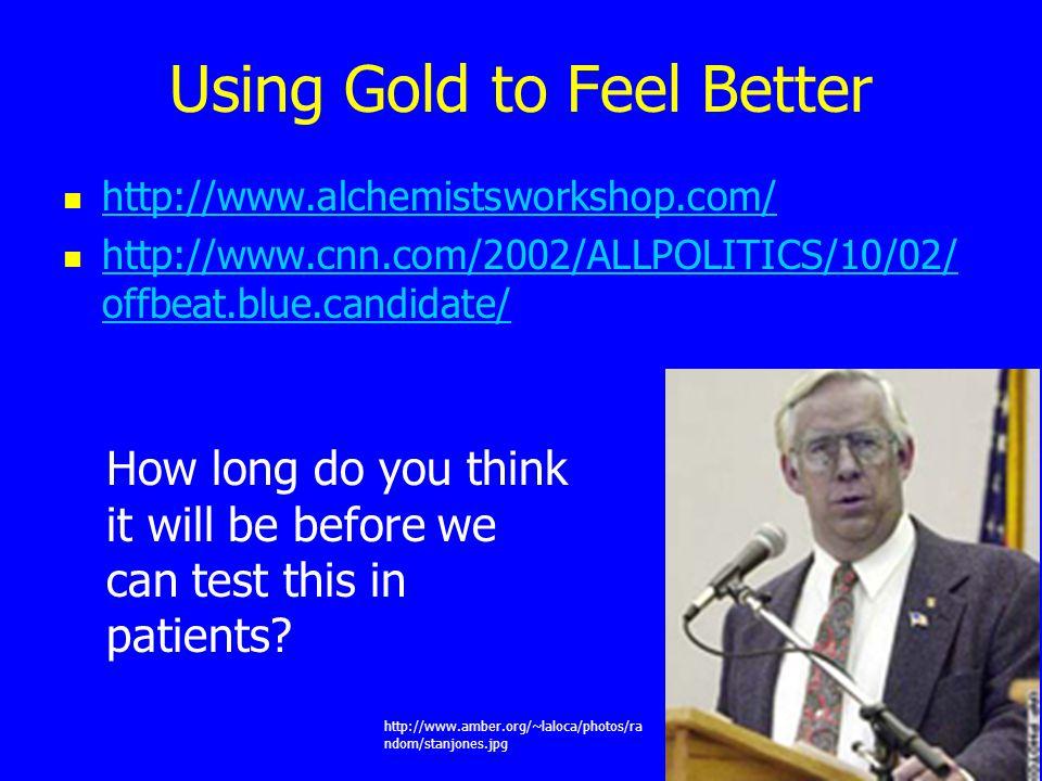 Using Gold to Feel Better http://www.alchemistsworkshop.com/ http://www.cnn.com/2002/ALLPOLITICS/10/02/ offbeat.blue.candidate/ http://www.cnn.com/200