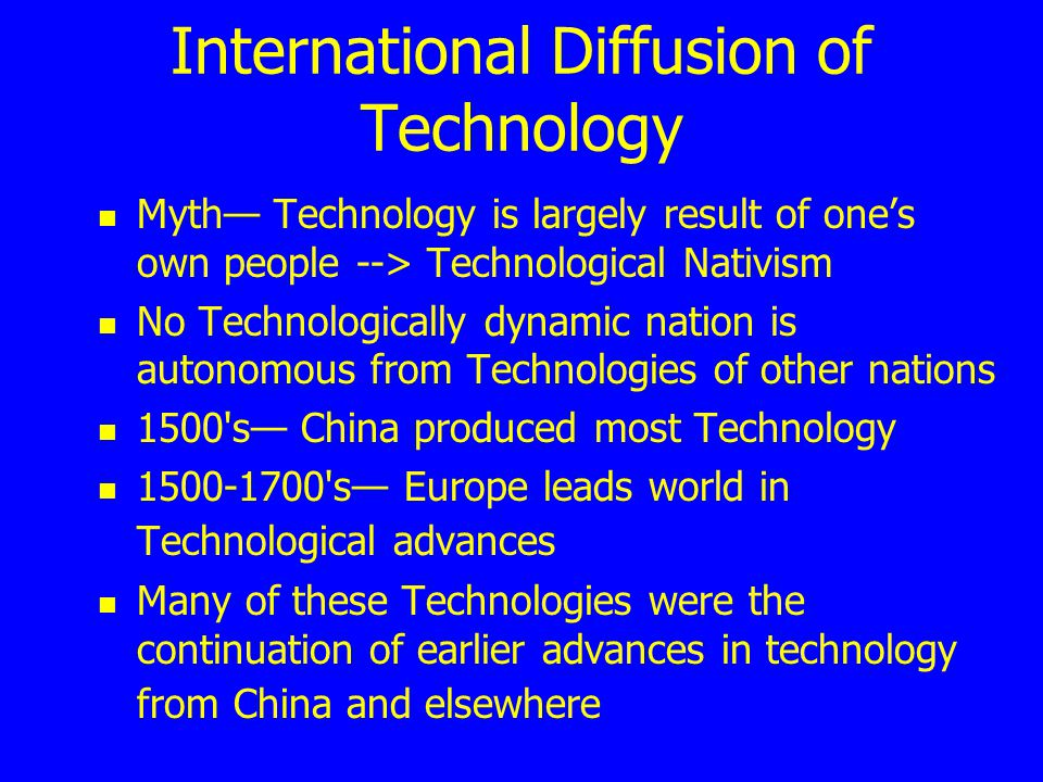International Diffusion of Technology Myth Technology is largely result of ones own people --> Technological Nativism No Technologically dynamic natio