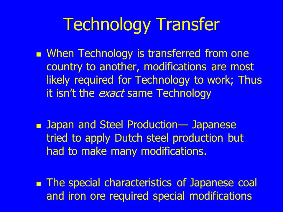 Technology Transfer When Technology is transferred from one country to another, modifications are most likely required for Technology to work; Thus it