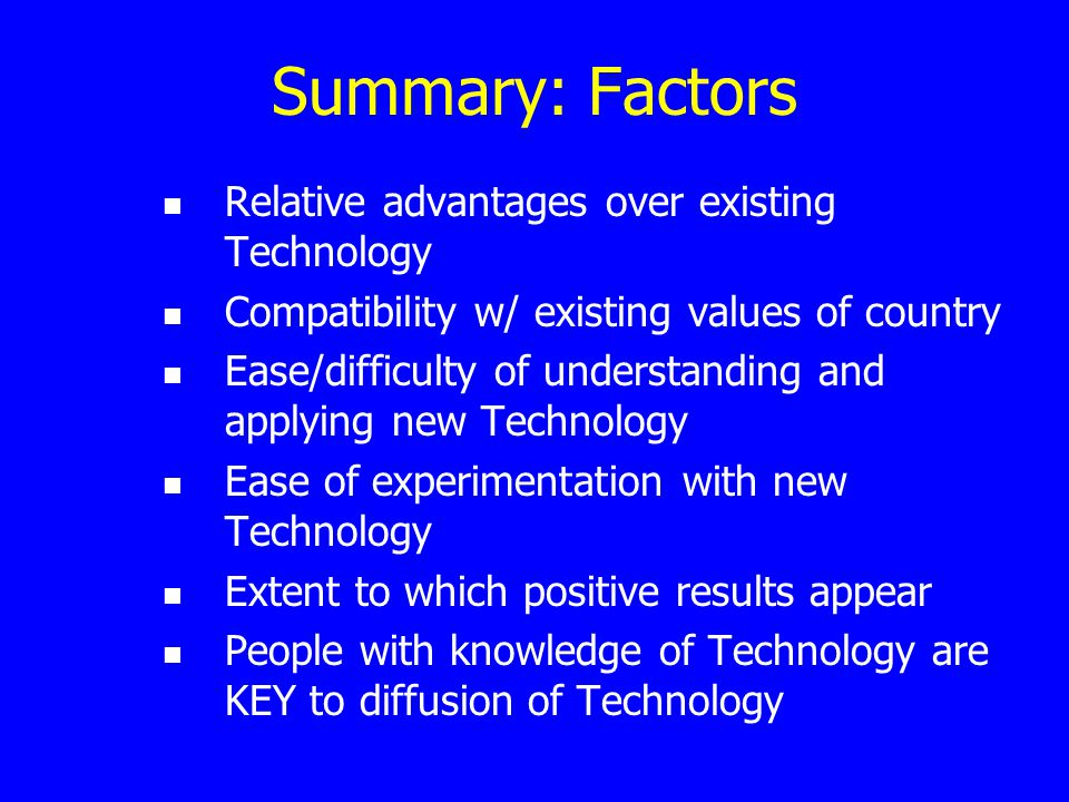 Summary: Factors Relative advantages over existing Technology Compatibility w/ existing values of country Ease/difficulty of understanding and applyin