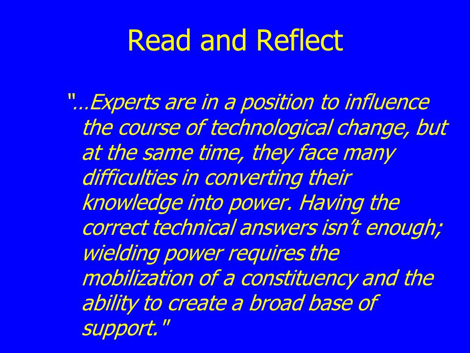 Read and Reflect …Experts are in a position to influence the course of technological change, but at the same time, they face many difficulties in conv