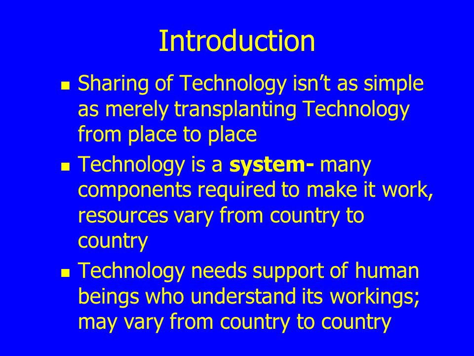 Introduction Sharing of Technology isnt as simple as merely transplanting Technology from place to place Technology is a system- many components requi