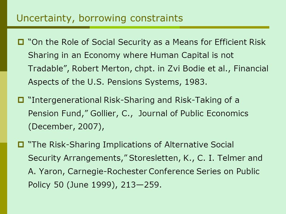 Uncertainty, borrowing constraints On the Role of Social Security as a Means for Efficient Risk Sharing in an Economy where Human Capital is not Tradable, Robert Merton, chpt.