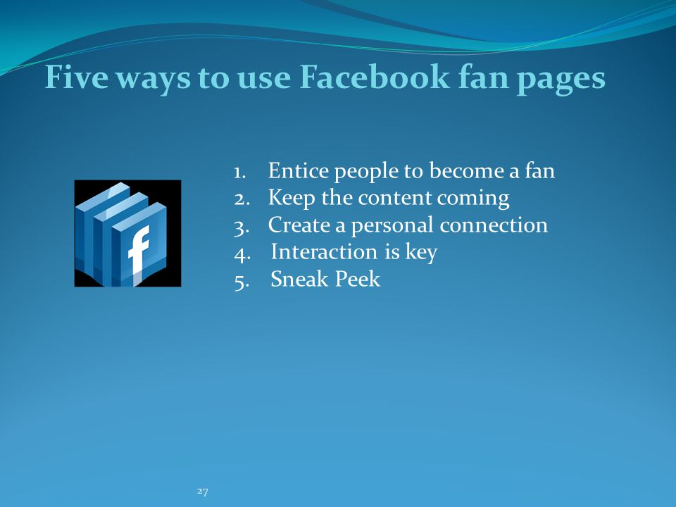 27 Five ways to use Facebook fan pages 1.Entice people to become a fan 2.Keep the content coming 3.Create a personal connection 4.
