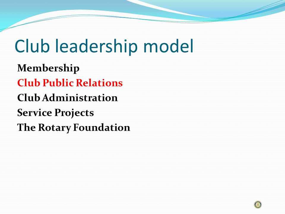 Club leadership model Membership Club Public Relations Club Administration Service Projects The Rotary Foundation