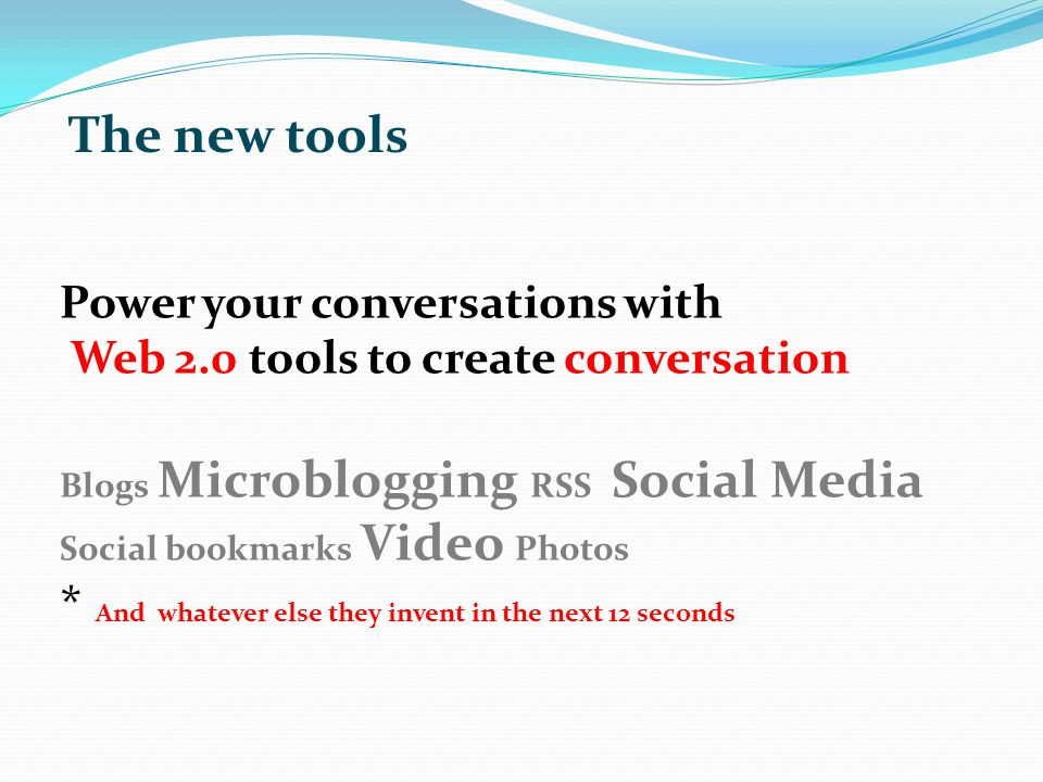 Power your conversations with Web 2.0 tools to create conversation Blogs Microblogging RSS Social Media Social bookmarks Video Photos * And whatever else they invent in the next 12 seconds The new tools