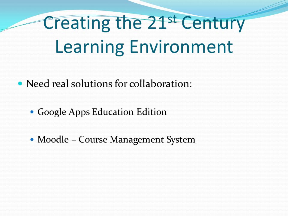 Creating the 21 st Century Learning Environment Need real solutions for collaboration: Google Apps Education Edition Moodle – Course Management System