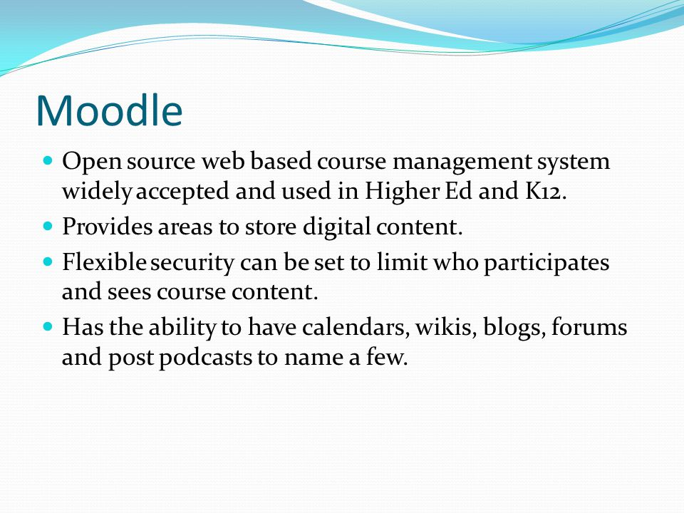 Moodle Open source web based course management system widely accepted and used in Higher Ed and K12.