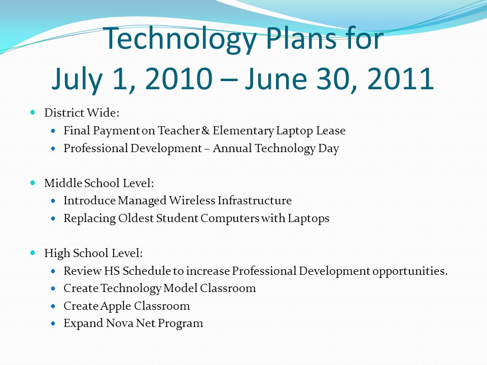 Technology Plans for July 1, 2010 – June 30, 2011 District Wide: Final Payment on Teacher & Elementary Laptop Lease Professional Development – Annual Technology Day Middle School Level: Introduce Managed Wireless Infrastructure Replacing Oldest Student Computers with Laptops High School Level: Review HS Schedule to increase Professional Development opportunities.