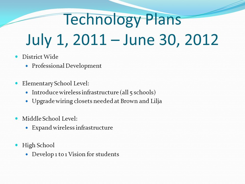 Technology Plans July 1, 2011 – June 30, 2012 District Wide Professional Development Elementary School Level: Introduce wireless infrastructure (all 5 schools) Upgrade wiring closets needed at Brown and Lilja Middle School Level: Expand wireless infrastructure High School Develop 1 to 1 Vision for students