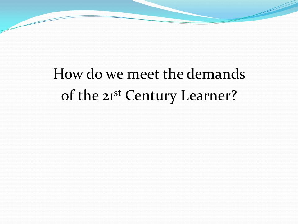 How do we meet the demands of the 21 st Century Learner?