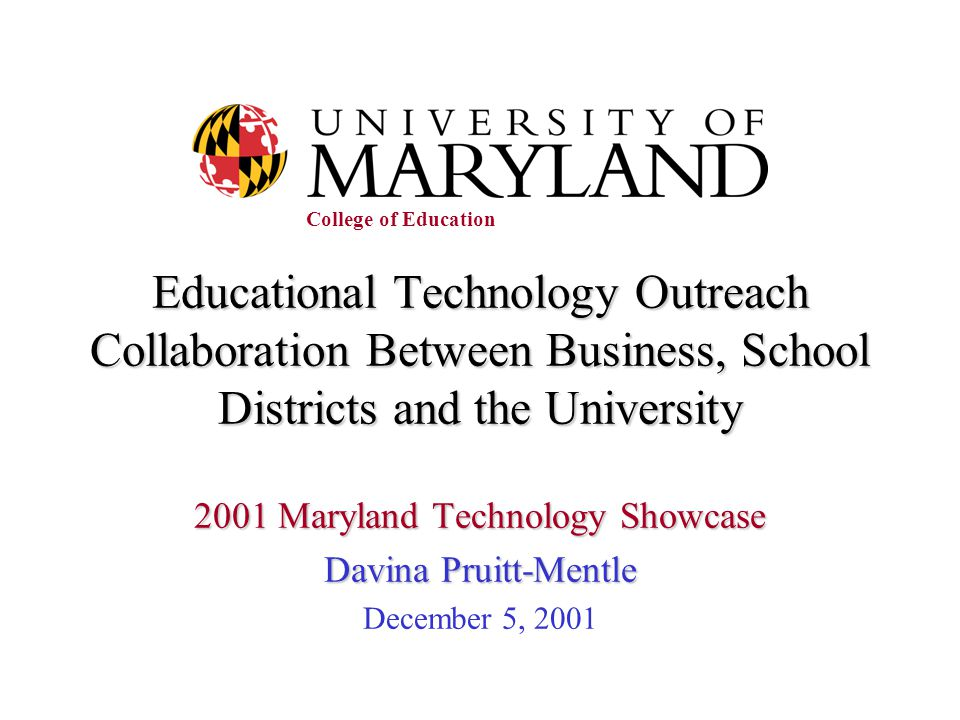 Educational Technology Outreach Collaboration Between Business, School Districts and the University 2001 Maryland Technology Showcase Davina Pruitt-Mentle December 5, 2001 College of Education