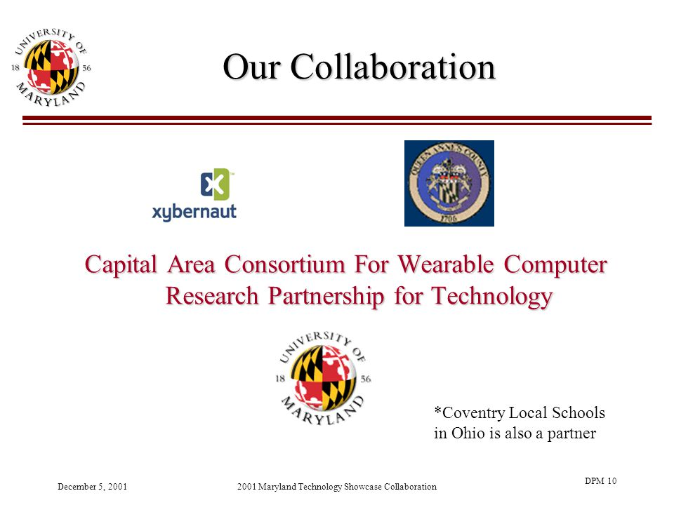 December 5, 20012001 Maryland Technology Showcase Collaboration DPM 10 Our Collaboration Capital Area Consortium For Wearable Computer Research Partnership for Technology *Coventry Local Schools in Ohio is also a partner