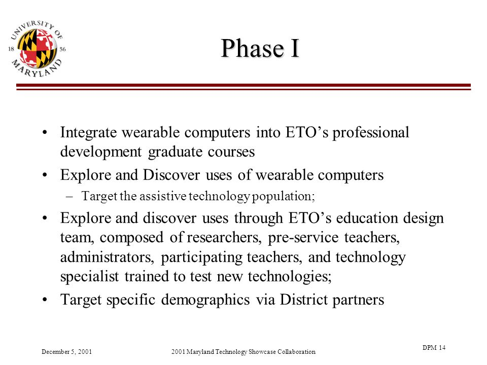 December 5, 20012001 Maryland Technology Showcase Collaboration DPM 14 Phase I Integrate wearable computers into ETOs professional development graduate courses Explore and Discover uses of wearable computers –Target the assistive technology population; Explore and discover uses through ETOs education design team, composed of researchers, pre-service teachers, administrators, participating teachers, and technology specialist trained to test new technologies; Target specific demographics via District partners