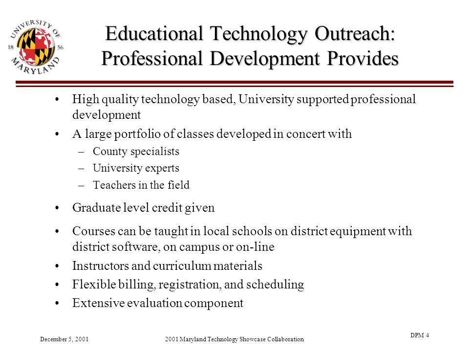 December 5, 20012001 Maryland Technology Showcase Collaboration DPM 4 Educational Technology Outreach: Professional Development Provides High quality technology based, University supported professional development A large portfolio of classes developed in concert with –County specialists –University experts –Teachers in the field Graduate level credit given Courses can be taught in local schools on district equipment with district software, on campus or on-line Instructors and curriculum materials Flexible billing, registration, and scheduling Extensive evaluation component