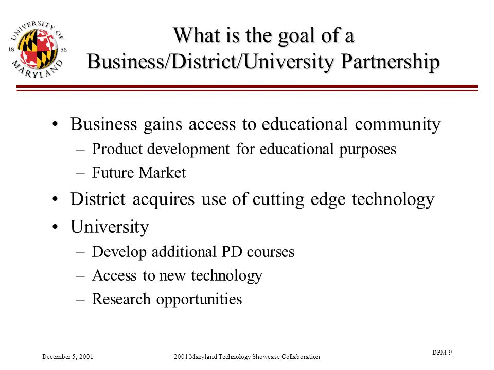 December 5, 20012001 Maryland Technology Showcase Collaboration DPM 9 What is the goal of a Business/District/University Partnership Business gains access to educational community –Product development for educational purposes –Future Market District acquires use of cutting edge technology University –Develop additional PD courses –Access to new technology –Research opportunities