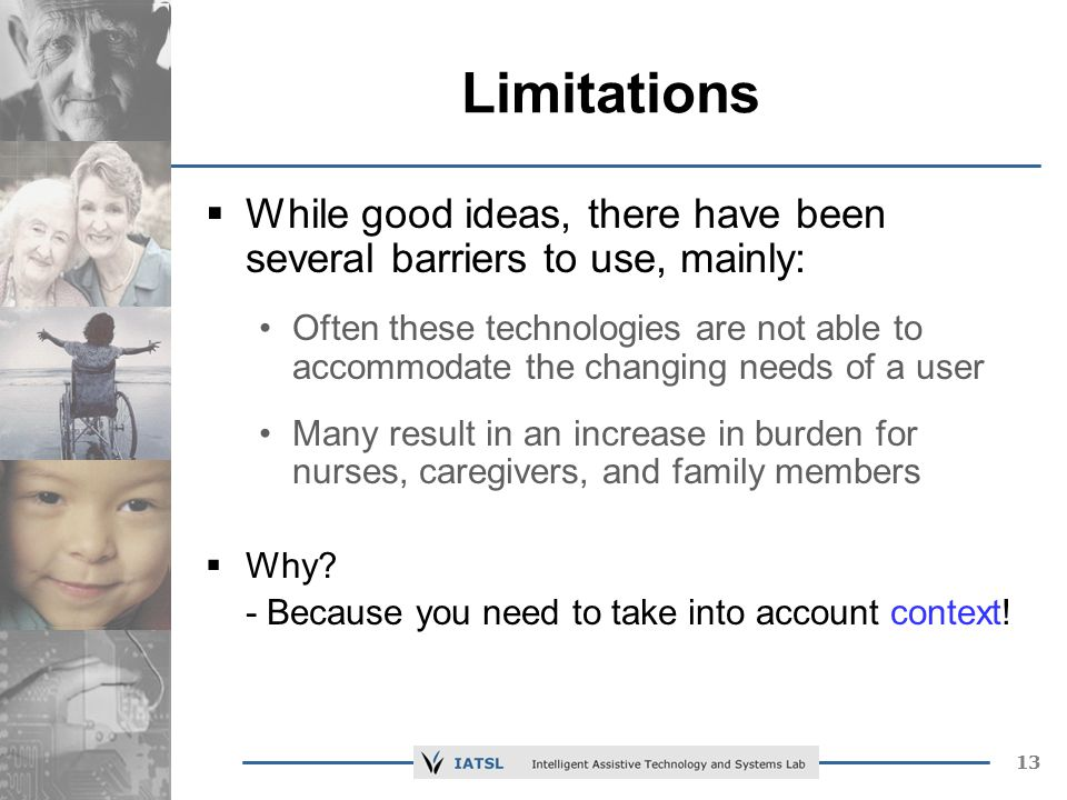13 Limitations While good ideas, there have been several barriers to use, mainly: Often these technologies are not able to accommodate the changing needs of a user Many result in an increase in burden for nurses, caregivers, and family members Why.