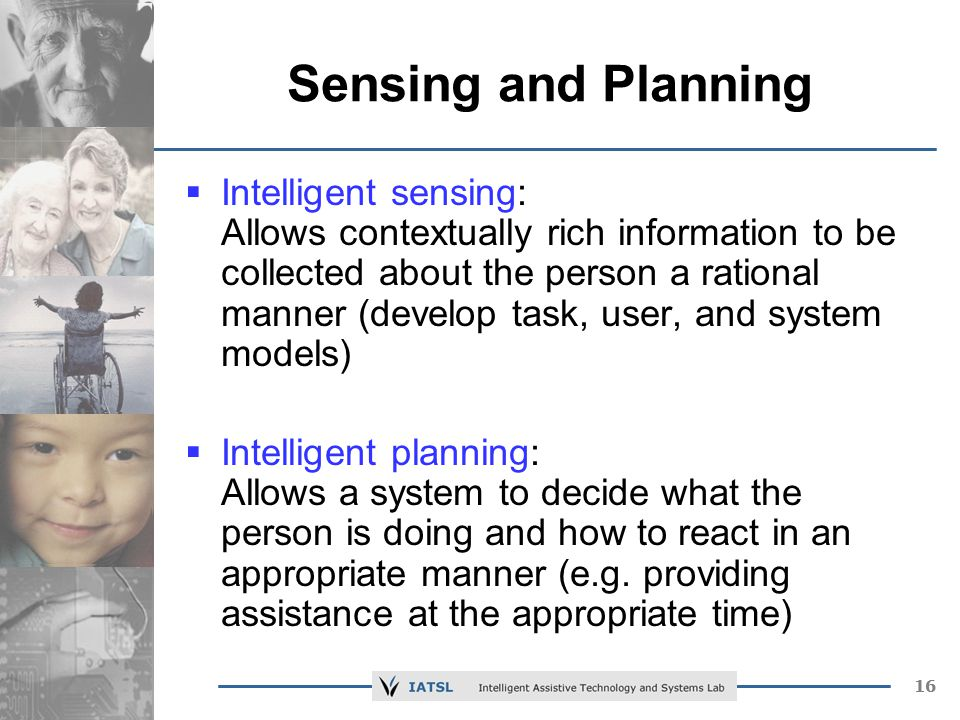 16 Sensing and Planning Intelligent sensing: Allows contextually rich information to be collected about the person a rational manner (develop task, user, and system models) Intelligent planning: Allows a system to decide what the person is doing and how to react in an appropriate manner (e.g.