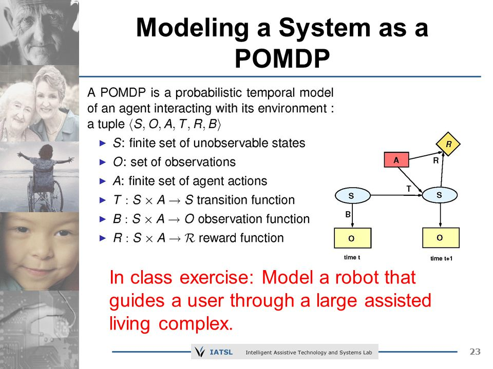 23 Modeling a System as a POMDP In class exercise: Model a robot that guides a user through a large assisted living complex.
