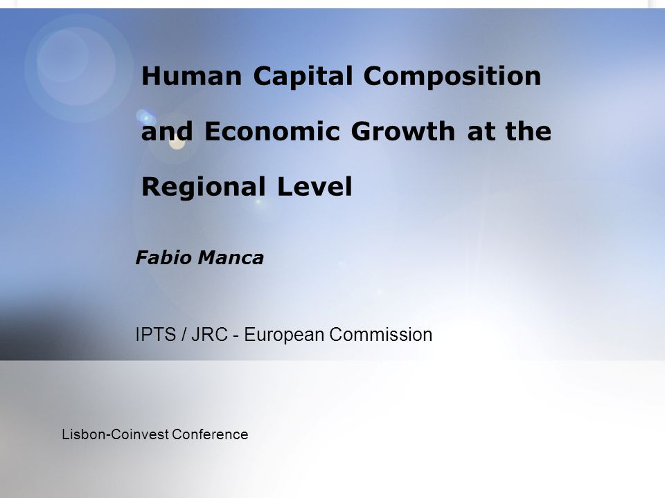 Human Capital Composition and Economic Growth at the Regional Level Fabio Manca IPTS / JRC - European Commission Lisbon-Coinvest Conference