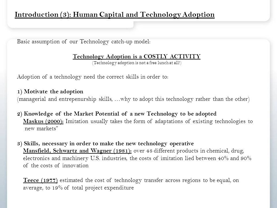 Introduction (3): Human Capital and Technology Adoption Basic assumption of our Technology catch-up model: Technology Adoption is a COSTLY ACTIVITY (Technology adoption is not a free lunch at all!) Adoption of a technology need the correct skills in order to: 1) Motivate the adoption (managerial and entrepenurship skills, …why to adopt this technology rather than the other) 2) Knowledge of the Market Potential of a new Technology to be adopted Maskus (2000): Imitation usually takes the form of adaptations of existing technologies to new markets 3) Skills, necessary in order to make the new technology operative Mansfield, Schwartz and Wagner (1981): over 48 different products in chemical, drug, electronics and machinery U.S.