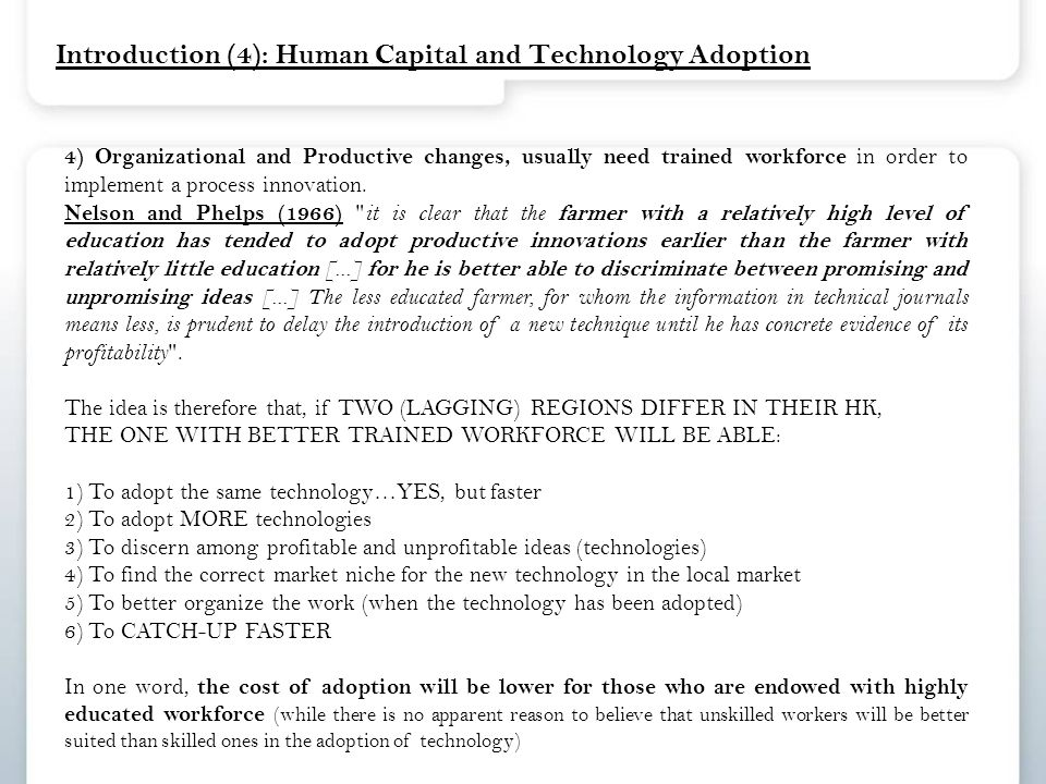 Introduction (4): Human Capital and Technology Adoption 4) Organizational and Productive changes, usually need trained workforce in order to implement a process innovation.