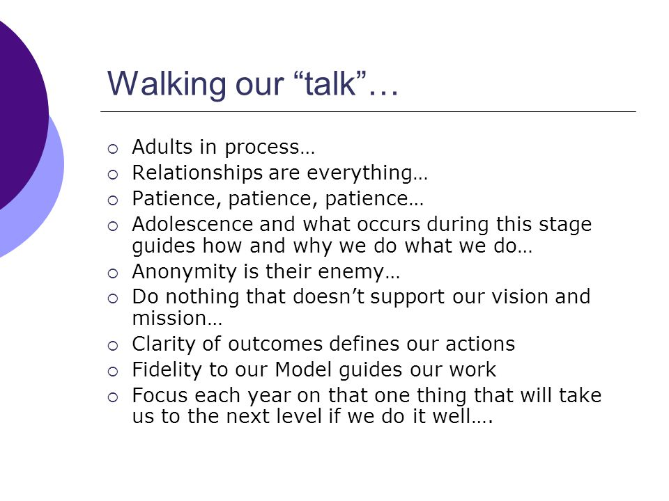 Walking our talk… Adults in process… Relationships are everything… Patience, patience, patience… Adolescence and what occurs during this stage guides how and why we do what we do… Anonymity is their enemy… Do nothing that doesnt support our vision and mission… Clarity of outcomes defines our actions Fidelity to our Model guides our work Focus each year on that one thing that will take us to the next level if we do it well….