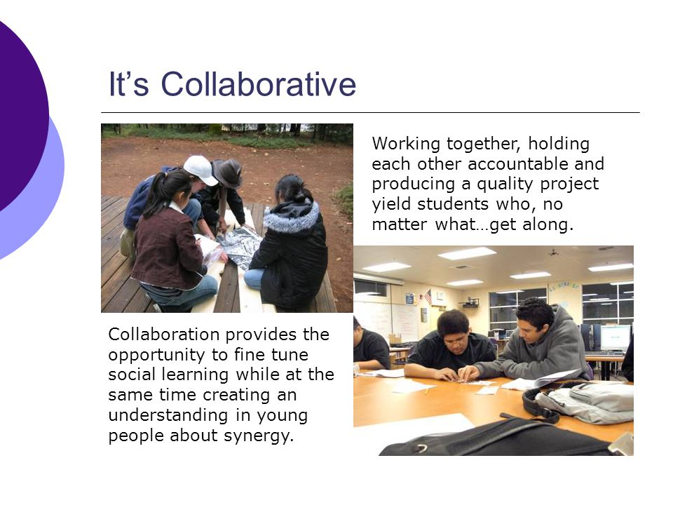 Its Collaborative Working together, holding each other accountable and producing a quality project yield students who, no matter what…get along.