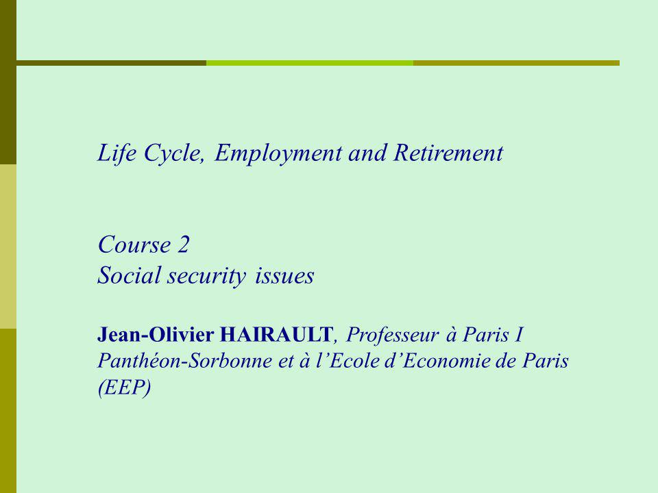 Life Cycle, Employment and Retirement Course 2 Social security issues Jean-Olivier HAIRAULT, Professeur à Paris I Panthéon-Sorbonne et à lEcole dEconomie de Paris (EEP)