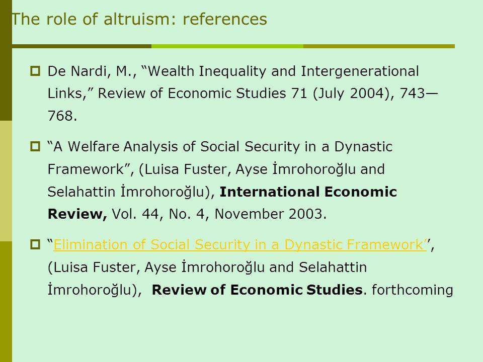 The role of altruism: references De Nardi, M., Wealth Inequality and Intergenerational Links, Review of Economic Studies 71 (July 2004), 743 768.
