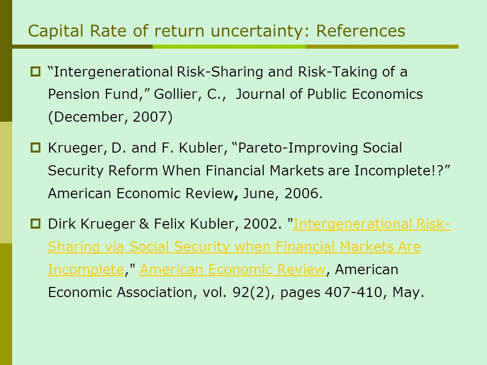 Capital Rate of return uncertainty: References Intergenerational Risk-Sharing and Risk-Taking of a Pension Fund, Gollier, C., Journal of Public Economics (December, 2007) Krueger, D.